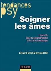 Soigner les âmes - L'invisible dans la psychothérapie et la cure chamanique