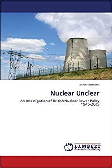 Book Nuclear Unclear: An Investigation of British Nuclear Power Policy 1945-2005 by Simon Sneddon (2014-01-29)