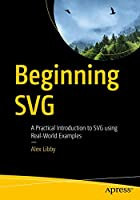 Beginning SVG: A Practical Introduction to SVG using Real-World Examples Front Cover