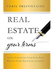 Real Estate On Your Terms: Create Continuous Cash Flow Now, Without Using Your Cash Or Credit