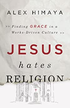 Jesus Hates Religion: Finding Grace in a Works-Driven Culture by [Himaya, Alex]