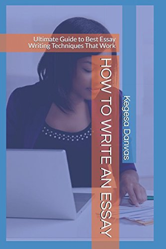 HOW TO WRITE AN ESSAY: Ultimate Guide to Best Essay Writing Techniques That Work