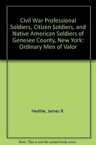 Civil War Professional Soldiers, Citizen Soldiers, And Native American Soldiers of Genesee County, New York: Ordinary Me