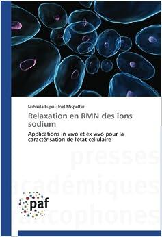 Book Relaxation en RMN des ions sodium: Applications in vivo et ex vivo pour la caractérisation de l'état cellulaire (Omn.Pres.Franc.)