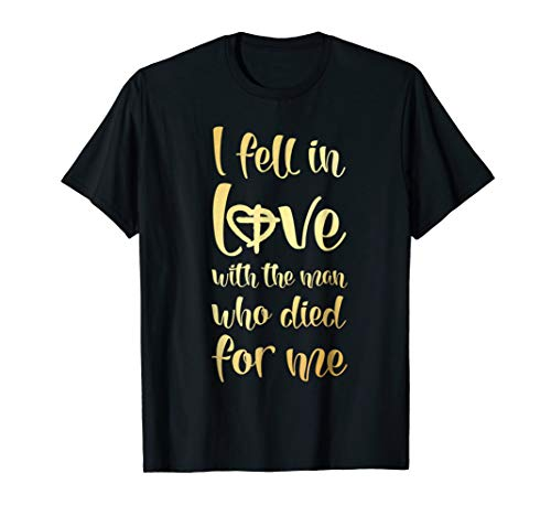 I Fell In Love With The Man Who Died For Me (Christian T-shirt Jesus Died)