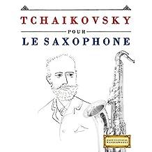 Tchaikovsky pour le Saxophone: 10 pièces faciles pour le Saxophone débutant livre (French Edition)