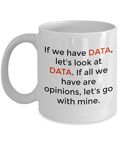 If we have DATA let's look, If its opinion, Go with Mine - Coffee Mug Tea Cup Perfect Funny Gift for Data Enthusiasts and professions like Analyst, Scientist, Statisticians, Mathematicians (11oz)