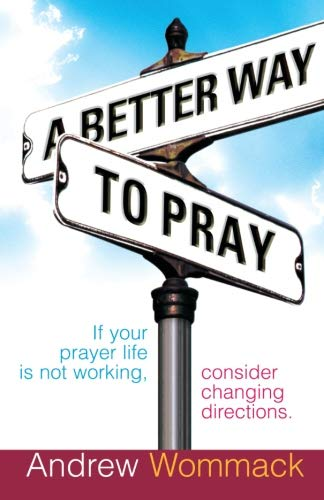 A Better Way to Pray: If Your Prayer Life Is Not Working, Consider Changing Directions (Best Way To Pray To God)