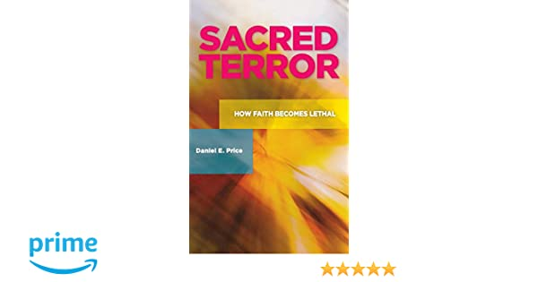 Sacred Terror: How Faith Becomes Lethal: How Faith Becomes Lethal (Praeger Security International)