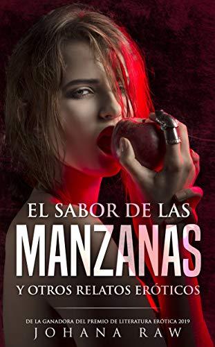 EL SABOR DE LAS MANZANAS Y OTROS RELATOS ERÓTICOS: De la ganadora del premio de literatura erótica 2019. por JOHANA RAW