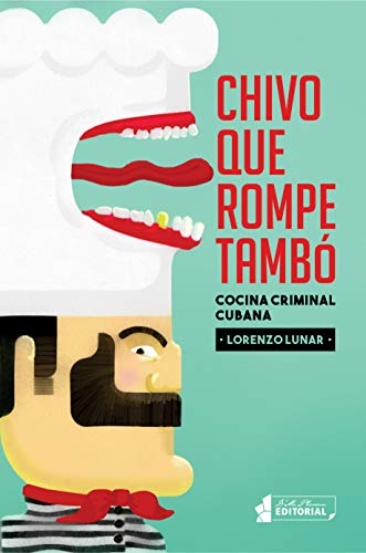 Chivo que rompe tambó: Cocina criminal cubana (Spanish Edition) by Lorenzo Lunar Cardedo