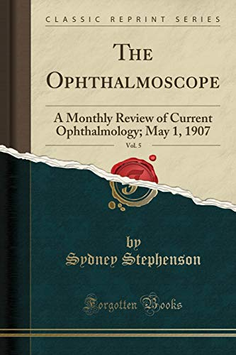 The Ophthalmoscope, Vol. 5: A Monthly Review of Current Ophthalmology; May 1, 1907 (Classic Reprint)