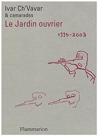 Le jardin ouvrier : 1995-2003 par Ivar Ch'Vavar