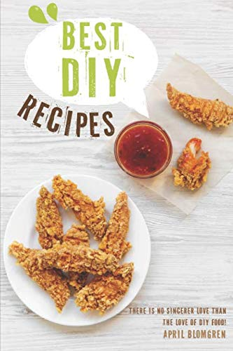 Best DIY Recipes: There Is No Sincerer Love Than the Love of DIY Food! by April Blomgren