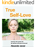 True Self-Love: Heal the old wounds and the self-love will come on its own!