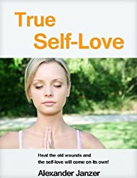True Self-Love: Heal the old wounds and the self-love will come on its own! (English Edition)