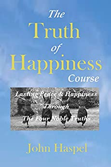 The Truth of Happiness: A Personal Study And Optional Correspondence Course Of The Buddha's Foundational Teachings And Companion Guide To Becoming Buddha by [Haspel, John]