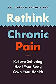 Rethink Chronic Pain: Relieve Suffering, Heal Your Body, Own Your Health