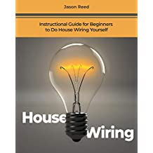 House Wiring: Instructional Guide for Beginners to Do House Wiring Yourself
