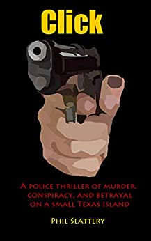 Click: A police thriller of murder, conspiracy, and betrayal on a small Texas island by [Slattery, Phil]