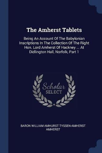 Download The Amherst Tablets: Being An Account Of The Babylonian Inscriptions In The Collection Of The Right Hon. Lord Amherst Of Hackney ... At Didlington Hall, Norfolk, Part 1 PDF