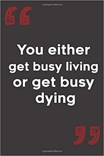 Amazon Com You Either Get Busy Living Or Get Busy Dying Motivational And Inspirational Notebook For Office School 6 X 9 Journal 120 Lined Pages 9781650406862 Press Quotes Books