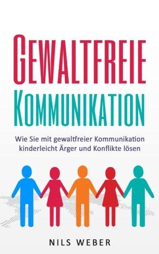 Gewaltfreie Kommunikation: Wie Sie mit gewaltfreier Kommunikation kinderleicht Ärger und Konflikte lösen (Kommunikationstraining, Gewaltfreie Kommunikation)