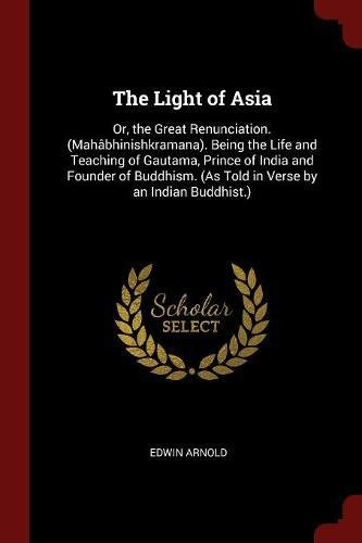 Download The Light of Asia: Or, the Great Renunciation. (Mahâbhinishkramana). Being the Life and Teaching of Gautama, Prince of India and Founder of Buddhism. (As Told in Verse by an Indian Buddhist.) pdf