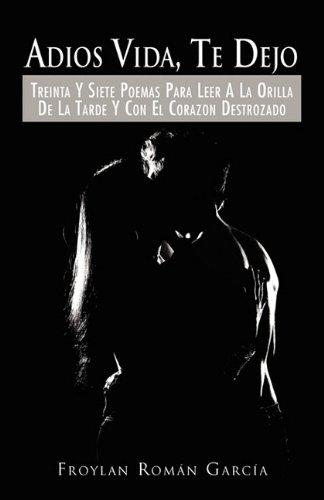 Adios Vida, Te Dejo: Treinta y Siete Poemas Para Leer a la Orilla de La Tarde y Con El Corazon Destrozado (Spanish Edition) pdf