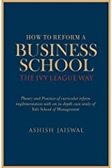 How to Reform a Business School - The Ivy League Way: Theory and Practice of Curricular Reform Implementation with an in-Depth Study of Yale School of Management Hardcover