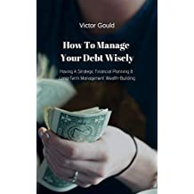 How To Manage Your Debt Wisely: Having A Strategic Financial Planning & Long-Term Management Wealth Building