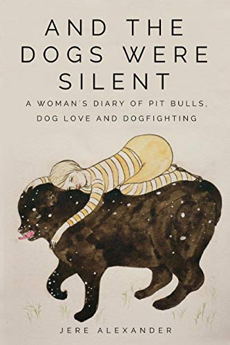 And the Dogs Were Silent: A Woman's Diary of Pit Bulls, Dog Love and Dogfighting