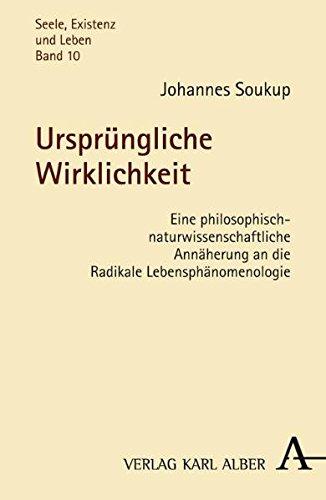 Ursprüngliche Wirklichkeit: Eine philosophisch-naturwissenschaftliche Annäherung an die Radikale Lebensphänomenologie (Seele, Existenz und Leben)