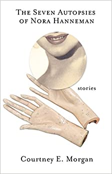 Image result for Courtney E. Morgan, The Seven Autopsies of Nora Hanneman: Stories,