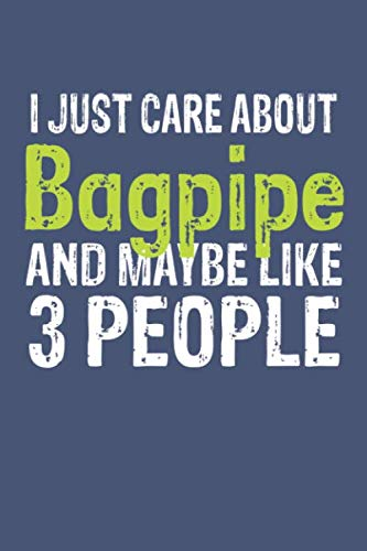 I Just Care About Bagpipe and Maybe Like 3 People, Gift for Bagpipe Lover, Bagpipe Life is Good Notebook a Beautiful: Lined Notebook / Journal Gift, ... Bagpipe accessories , Bagpipe Diary, Di