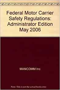 Federal Motor Carrier Safety Regulations Administrator Edition May 2006 Mancomm Inc