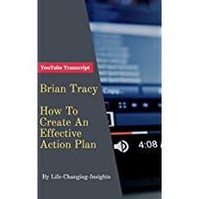 Brian Tracy - How To Create An Effective Action Plan: YouTube Video Transcript (Life-Changing-Insights Book 13)