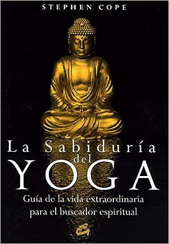 La sabiduría del yoga: Guía de la vida extraordinaria para ...