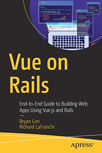 Vue on Rails: End-to-End Guide to Building Web Apps Using Vue.js and Rails (Rail Ends)