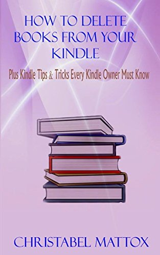HOW TO DELETE BOOKS FROM YOUR KINDLE: Plus Tips & Tricks Every Kindle Owner Must Know (2nd Edition)
