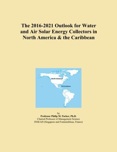 The 2016-2021 Outlook for Water and Air Solar Energy Collectors in North America & the Caribbean