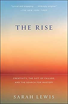 The Rise: Creativity, the Gift of Failure, and the Search for Mastery by [Lewis, Sarah]