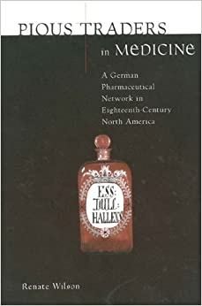 Pious Traders in Medicine: A German Pharmaceutical Network in Eighteenth-Century North America (Max Kade German-American Research Institute Series)