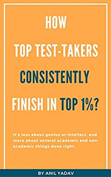 How Top Test-takers Consistently Finish in Top 1%?: It's less about genius or intellect, and more about several academic and non-academic things done right. by [Yadav, Anil]