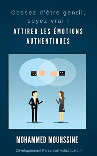 Attirer Les émotions Authentiques: Cessez D'être Gentil, Soyez Vrai ! Développement Personnel Holistique T. 4 French Edition