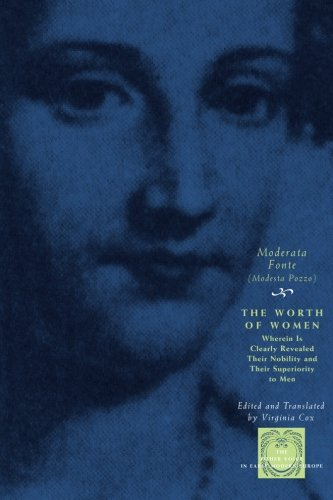 The Worth of Women: Wherein Is Clearly Revealed Their Nobility and Their Superiority to Men (The Other Voice in Early Mo