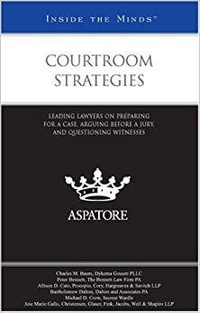 Courtroom Strategies: Leading Lawyers on Preparing for a Case, Arguing Before a Jury, and Questioning Witnesses (Inside the Minds)
