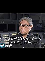 テレビがくれた夢 堤幸彦〜「SPEC」「ケイゾク」を語る〜
