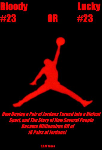 Bloody #23 OR Lucky #23: How Buying a Pair of Jordans Turned into a Violent Sport, and The Story of How Several People Became Millionaires Off of 16 Pairs of Jordans!