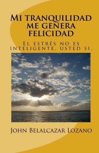 Mi tranquilidad me genera felicidad: El estres no es inteligente, usted si. (Spanish Edition) [Mr John Harold Belalcazar Lozano] (Tapa Blanda)